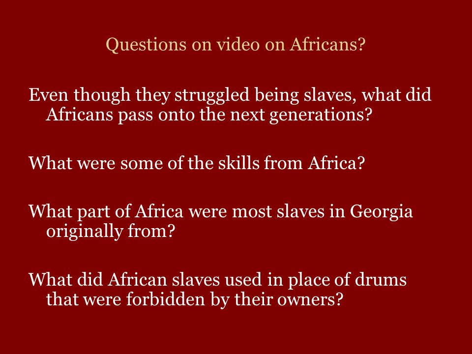 Questions on video on Africans? Even though they struggled being slaves, what did Africans pass onto the next generations? What were some of the skill