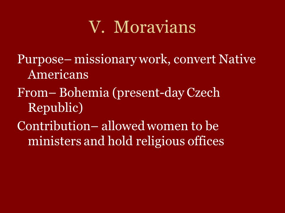 V. Moravians Purpose– missionary work, convert Native Americans From– Bohemia (present-day Czech Republic) Contribution– allowed women to be ministers