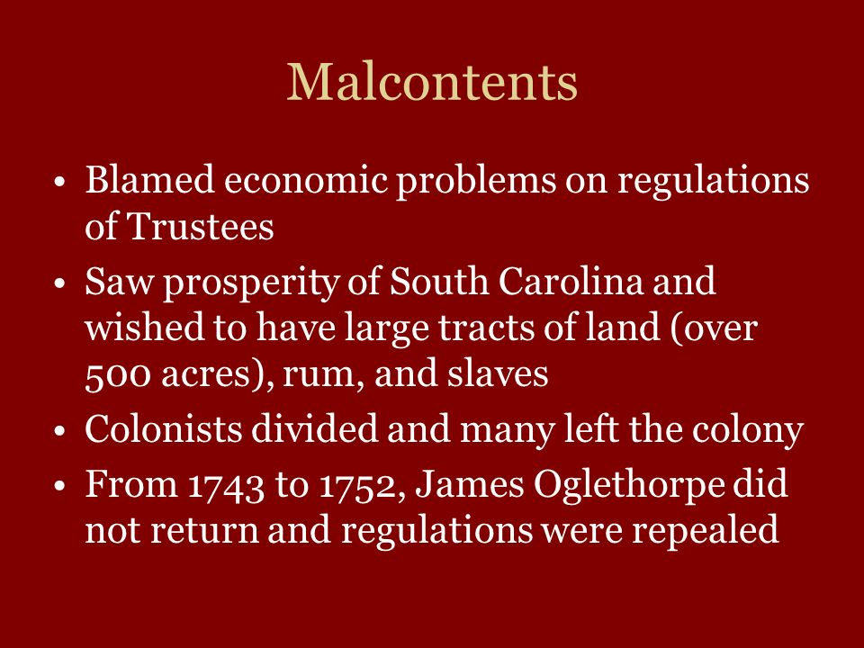 Malcontents Blamed economic problems on regulations of Trustees Saw prosperity of South Carolina and wished to have large tracts of land (over 500 acr