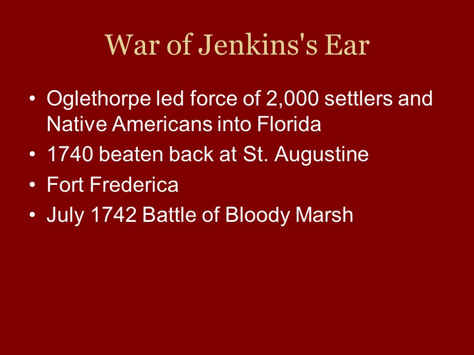 War of Jenkins's Ear Oglethorpe led force of 2,000 settlers and Native Americans into Florida 1740 beaten back at St. Augustine Fort Frederica July 17