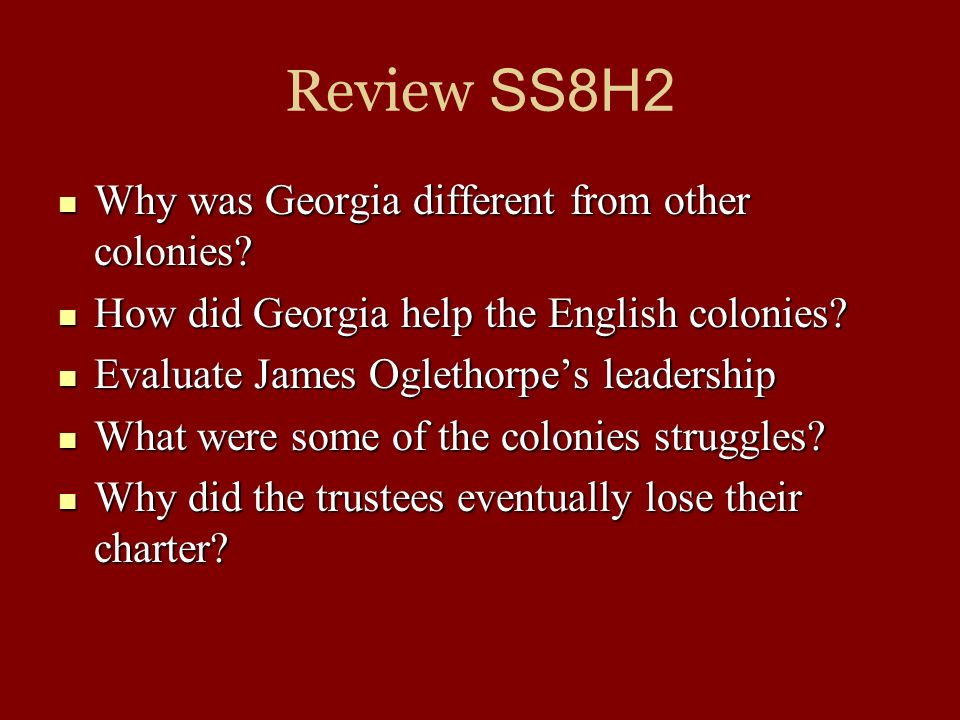 Review SS8H2 Why was Georgia different from other colonies? Why was Georgia different from other colonies? How did Georgia help the English colonies?