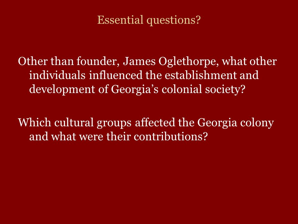 Essential questions? Other than founder, James Oglethorpe, what other individuals influenced the establishment and development of Georgias colonial so