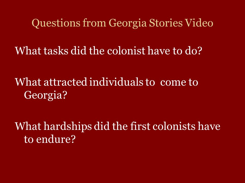Questions from Georgia Stories Video What tasks did the colonist have to do? What attracted individuals to come to Georgia? What hardships did the fir
