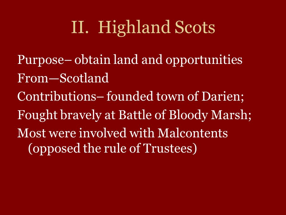 II. Highland Scots Purpose– obtain land and opportunities FromScotland Contributions– founded town of Darien; Fought bravely at Battle of Bloody Marsh