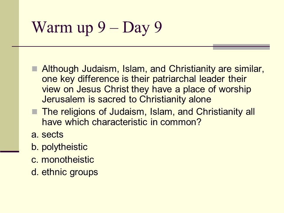 Warm up 9 – Day 9 Although Judaism, Islam, and Christianity are similar, one key difference is their patriarchal leader their view on Jesus Christ the