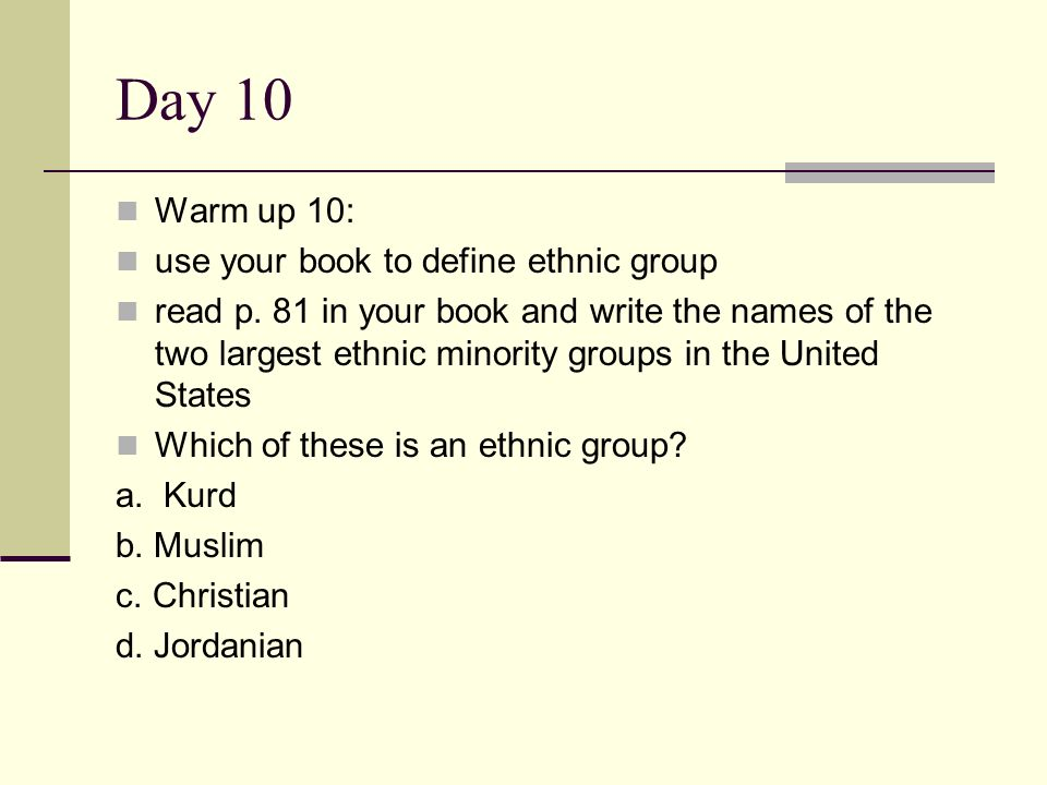 Day 10 Warm up 10: use your book to define ethnic group read p. 81 in your book and write the names of the two largest ethnic minority groups in the U