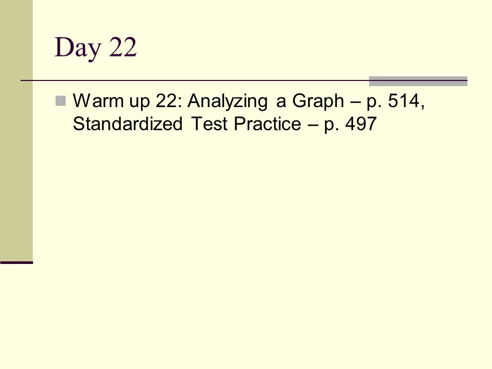 Day 22 Warm up 22: Analyzing a Graph – p. 514, Standardized Test Practice – p. 497
