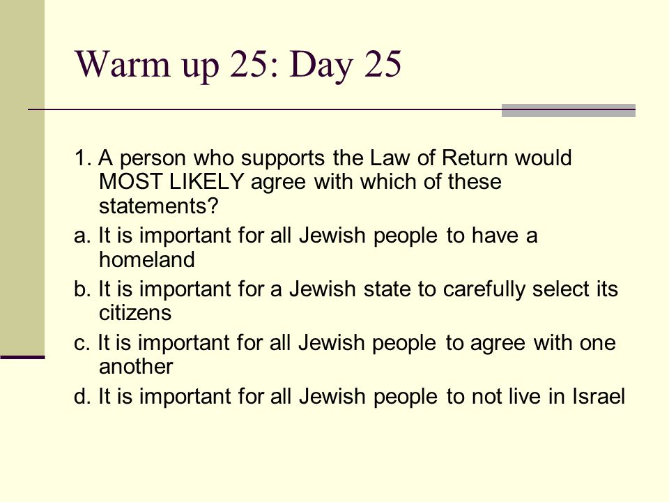 Warm up 25: Day 25 1. A person who supports the Law of Return would MOST LIKELY agree with which of these statements? a. It is important for all Jewis