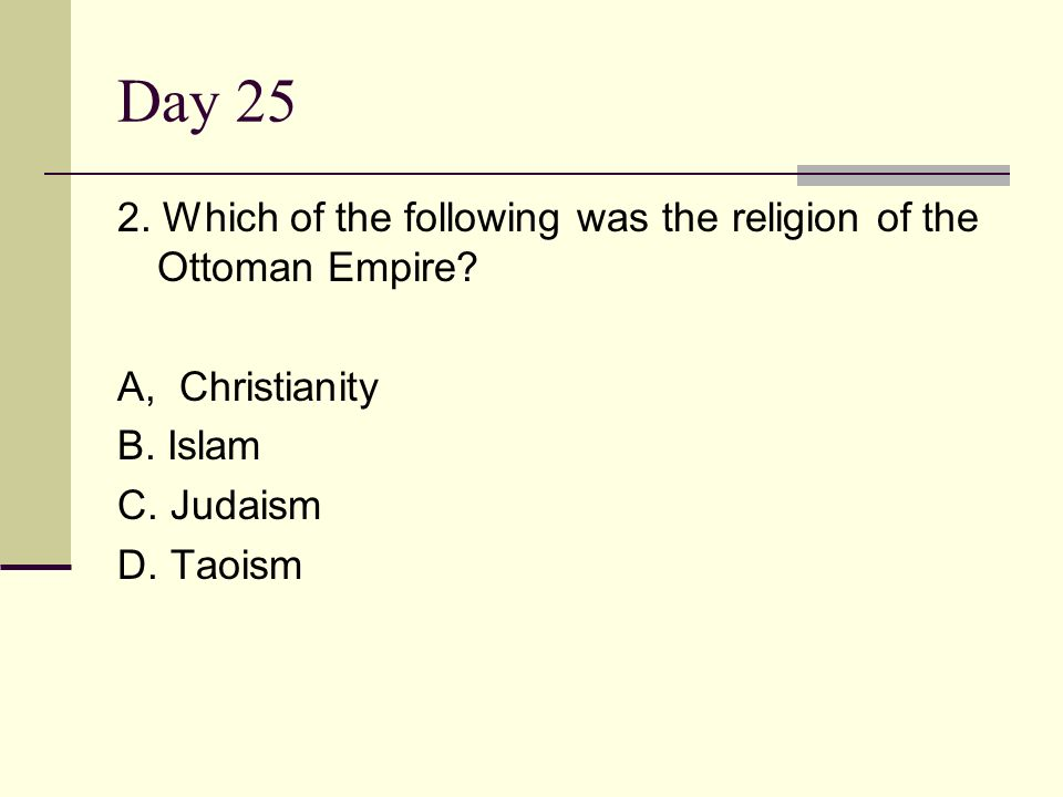 Day 25 2. Which of the following was the religion of the Ottoman Empire? A, Christianity B. Islam C. Judaism D. Taoism