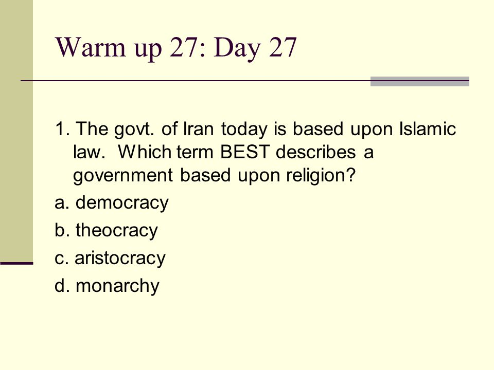 Warm up 27: Day 27 1. The govt. of Iran today is based upon Islamic law. Which term BEST describes a government based upon religion? a. democracy b. t