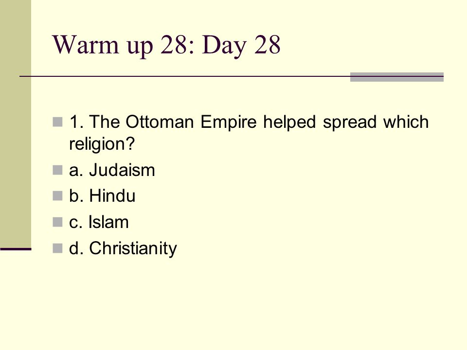 Warm up 28: Day 28 1. The Ottoman Empire helped spread which religion? a. Judaism b. Hindu c. Islam d. Christianity