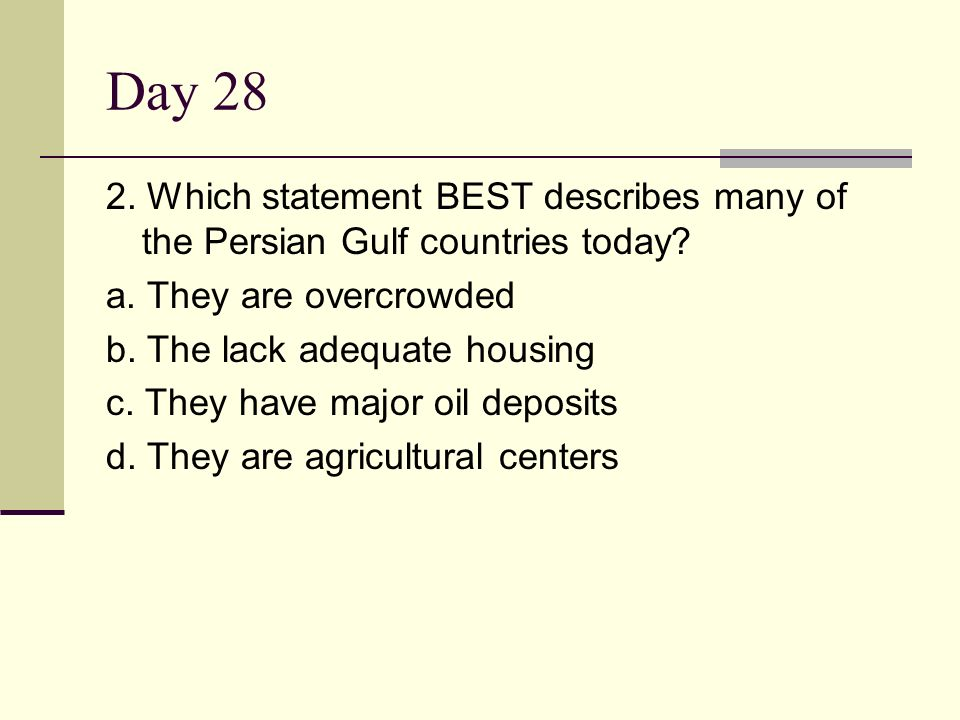 Day 28 2. Which statement BEST describes many of the Persian Gulf countries today? a. They are overcrowded b. The lack adequate housing c. They have m