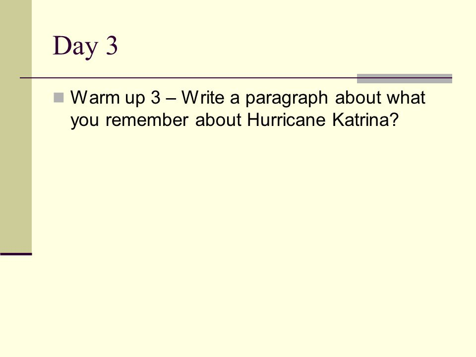 Day 3 Warm up 3 – Write a paragraph about what you remember about Hurricane Katrina?