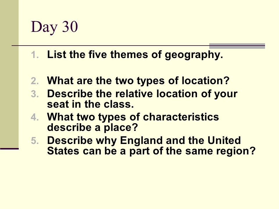 Day 30 1. List the five themes of geography. 2. What are the two types of location? 3. Describe the relative location of your seat in the class. 4. Wh