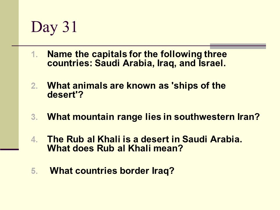 Day 31 1. Name the capitals for the following three countries: Saudi Arabia, Iraq, and Israel. 2. What animals are known as 'ships of the desert'? 3.
