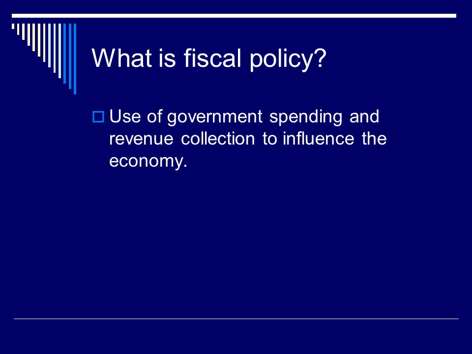 What is fiscal policy? Use of government spending and revenue collection to influence the economy.