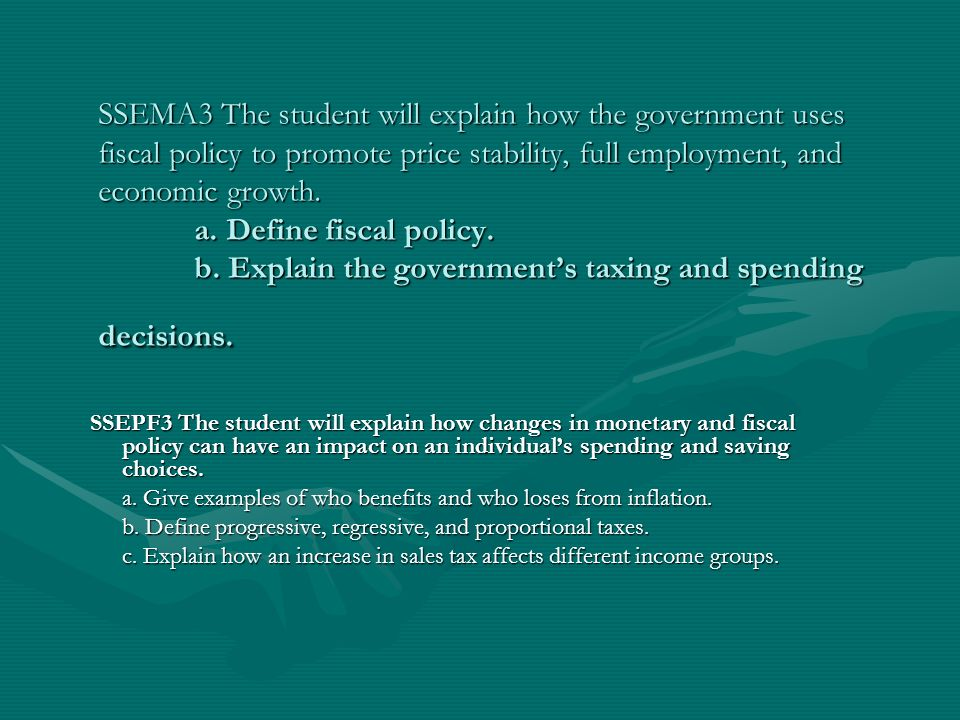 SSEMA3 The student will explain how the government uses fiscal policy to promote price stability, full employment, and economic growth. a. Define fisc