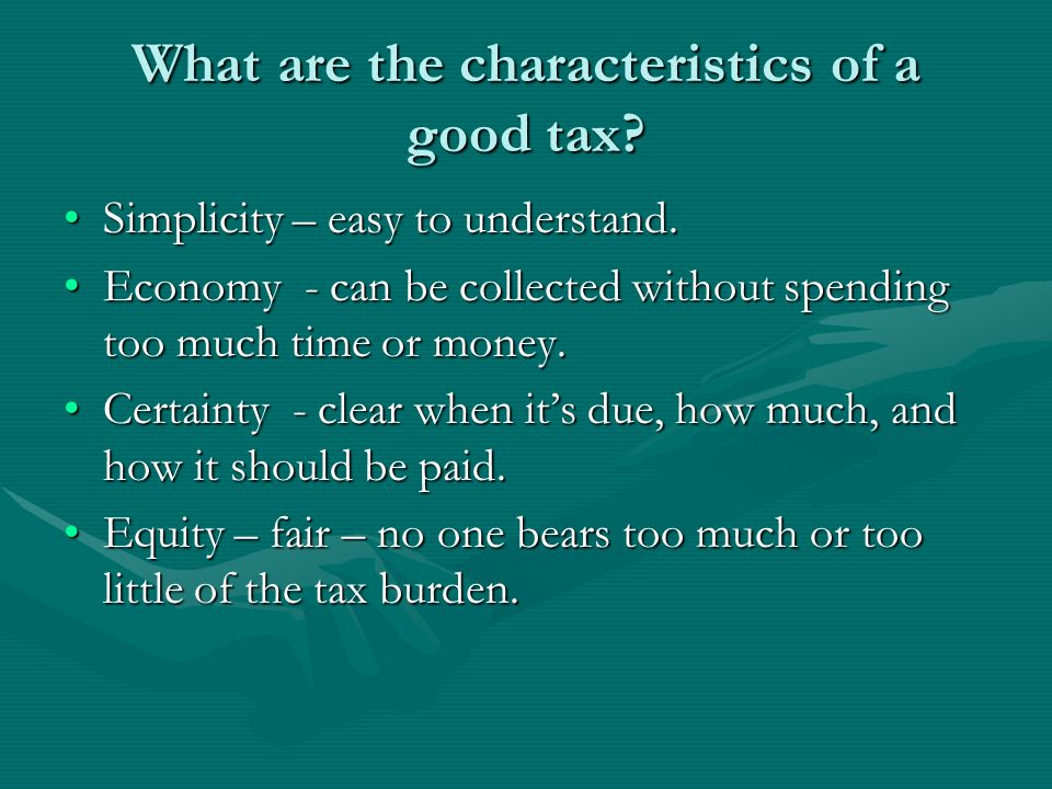 What are the characteristics of a good tax? Simplicity – easy to understand.Simplicity – easy to understand. Economy - can be collected without spendi