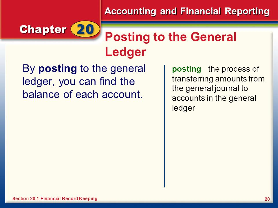 Accounting and Financial Reporting 20 Posting to the General Ledger By posting to the general ledger, you can find the balance of each account. postin