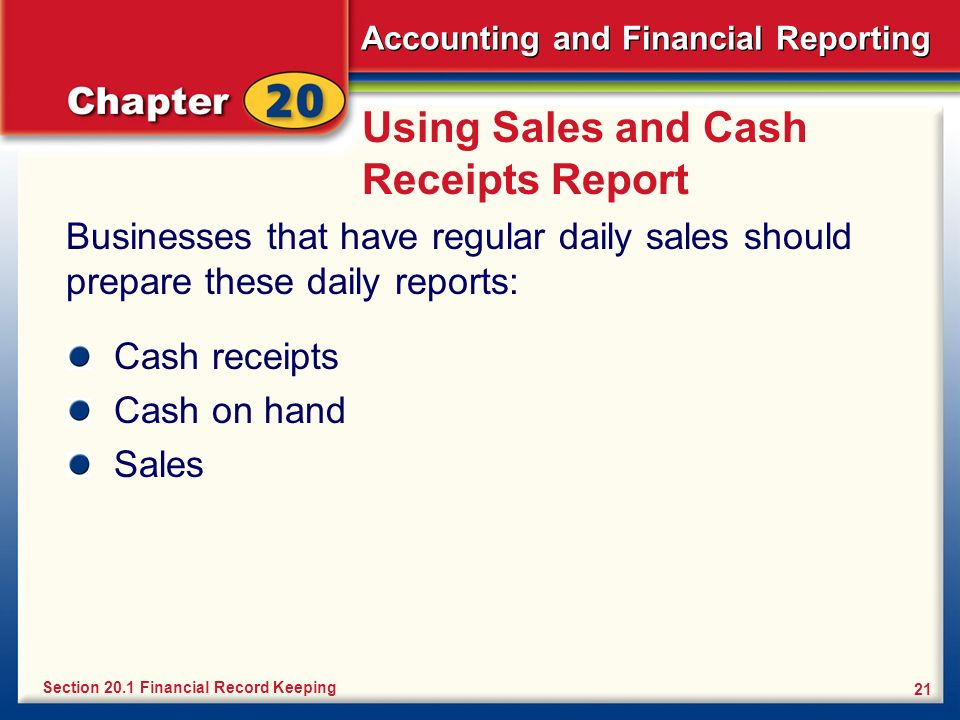 Accounting and Financial Reporting 21 Using Sales and Cash Receipts Report Businesses that have regular daily sales should prepare these daily reports