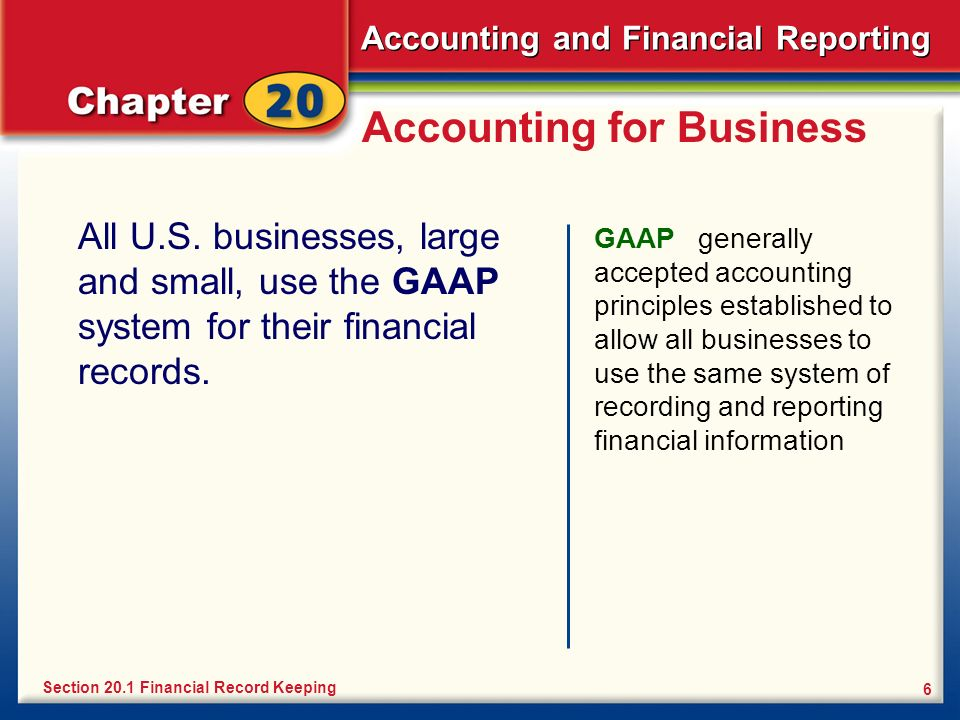 Accounting and Financial Reporting 6 Accounting for Business All U.S. businesses, large and small, use the GAAP system for their financial records. GA