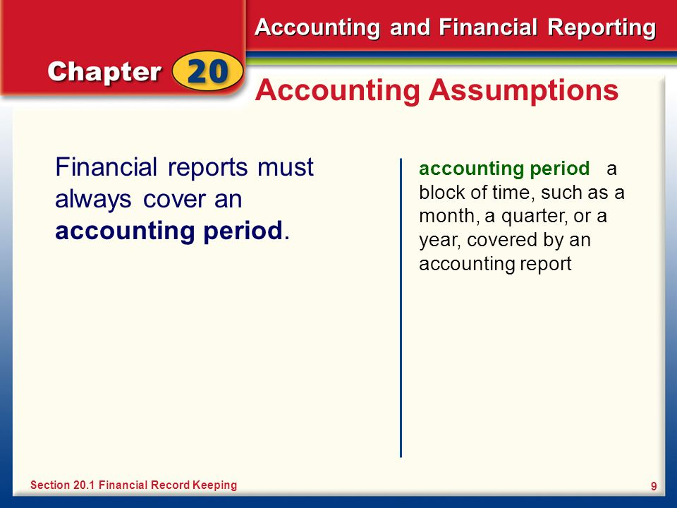 Accounting and Financial Reporting 9 Accounting Assumptions Financial reports must always cover an accounting period. accounting period a block of tim