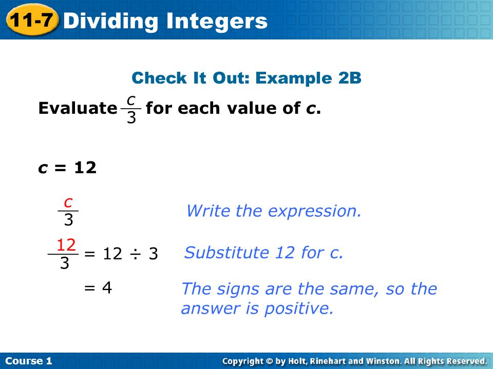 Check It Out: Example 2B Evaluate for each value of c. c = 12 Write the expression. = 12 ÷ 3 Substitute 12 for c. = 4 c 3 __ c 3 12 3 ___ The signs ar