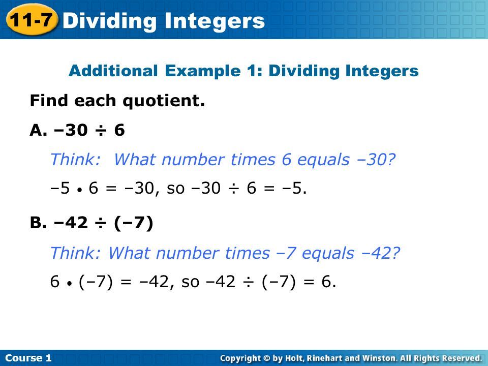 Additional Example 1: Dividing Integers Find each quotient. A. –30 ÷ 6 B. –42 ÷ (–7) Think: What number times 6 equals –30? –5 6 = –30, so –30 ÷ 6 = –
