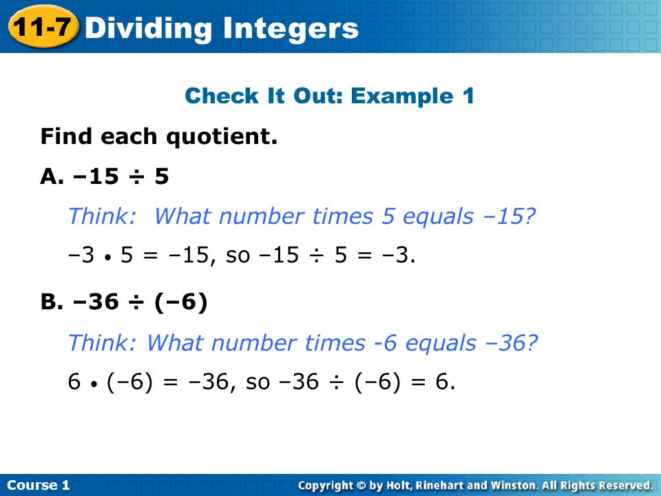Check It Out: Example 1 Find each quotient. A. –15 ÷ 5 B. –36 ÷ (–6) Think: What number times 5 equals –15? –3 5 = –15, so –15 ÷ 5 = –3. Think: What n