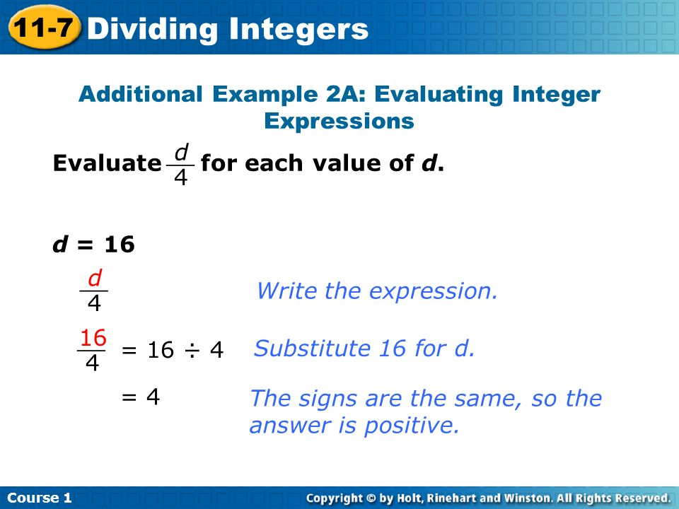 Additional Example 2A: Evaluating Integer Expressions Evaluate for each value of d. d = 16 Write the expression. = 16 ÷ 4 Substitute 16 for d. = 4 The
