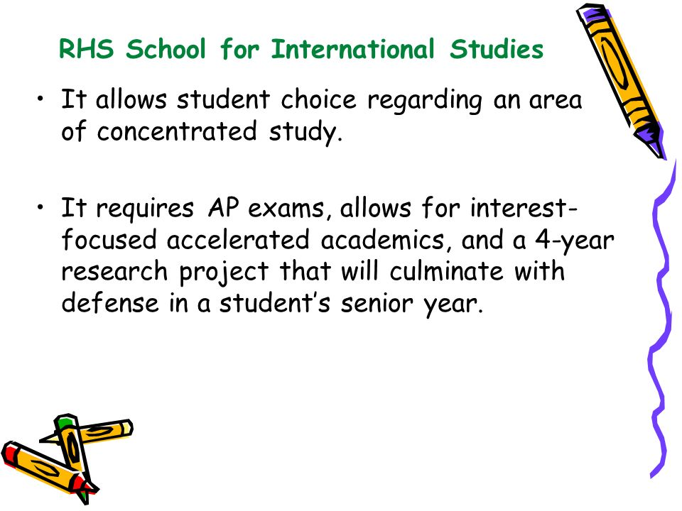 RHS School for International Studies It allows student choice regarding an area of concentrated study. It requires AP exams, allows for interest- focu