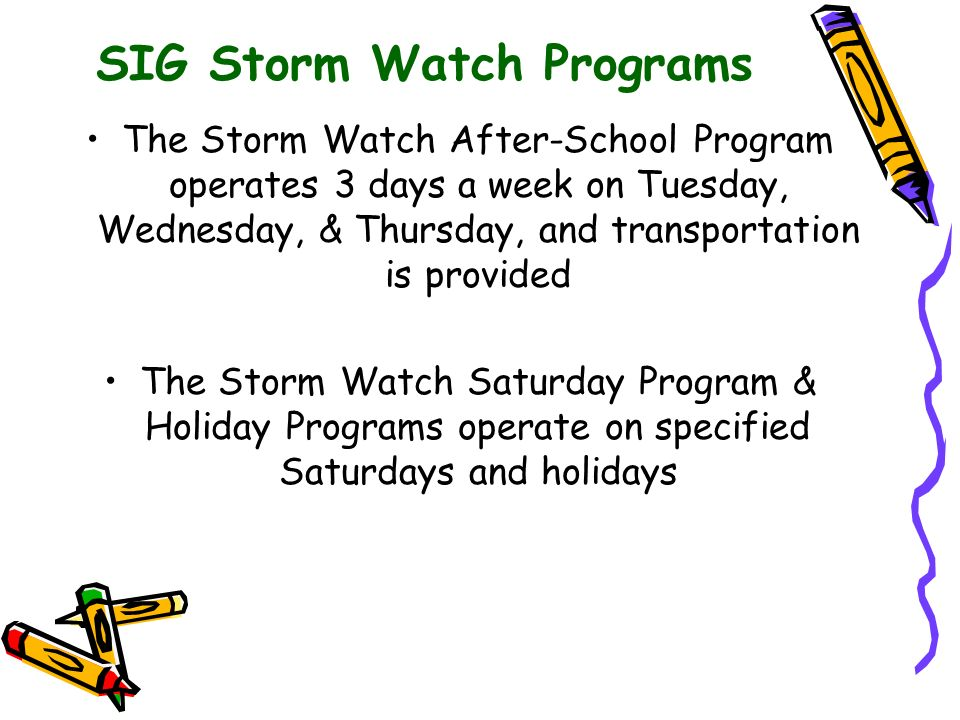 SIG Storm Watch Programs The Storm Watch After-School Program operates 3 days a week on Tuesday, Wednesday, & Thursday, and transportation is provided