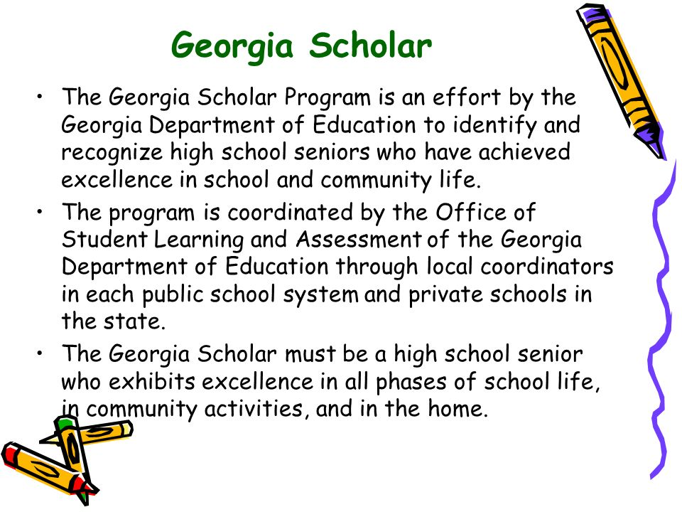 Georgia Scholar The Georgia Scholar Program is an effort by the Georgia Department of Education to identify and recognize high school seniors who have