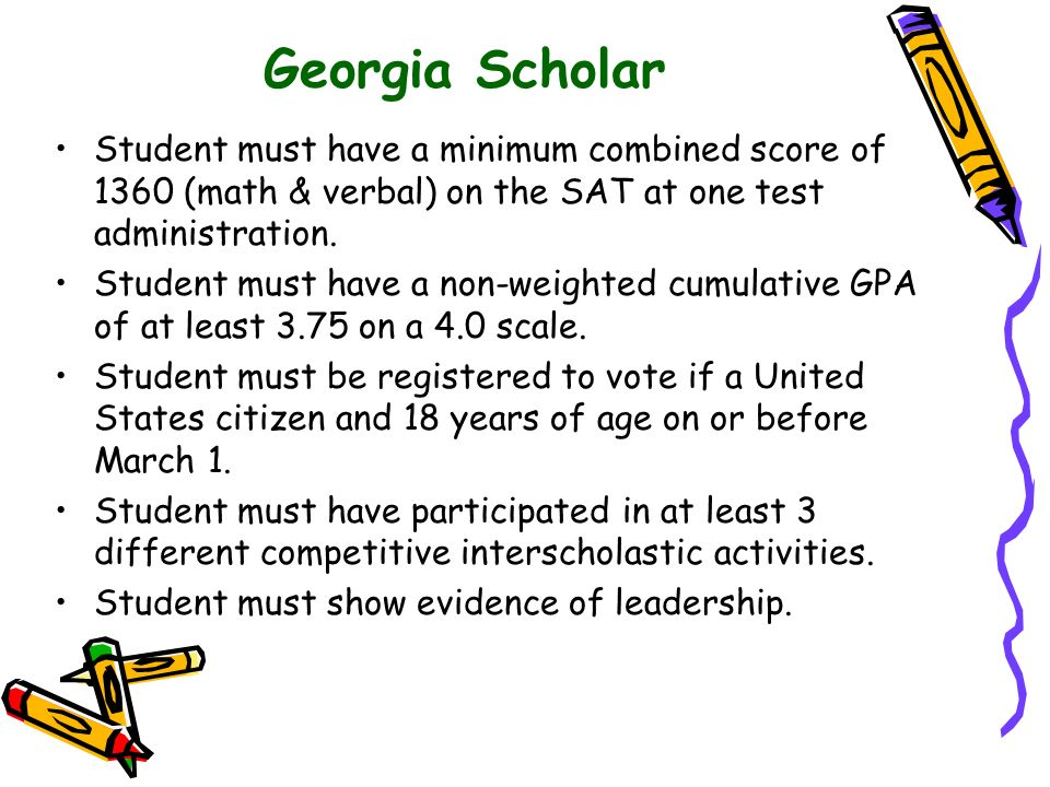 Georgia Scholar Student must have a minimum combined score of 1360 (math & verbal) on the SAT at one test administration. Student must have a non-weig