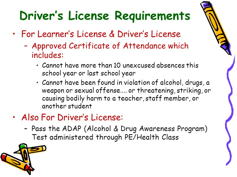 Drivers License Requirements For Learners License & Drivers License –Approved Certificate of Attendance which includes: Cannot have more than 10 unexc