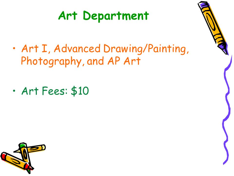 Art Department Art I, Advanced Drawing/Painting, Photography, and AP Art Art Fees: $10