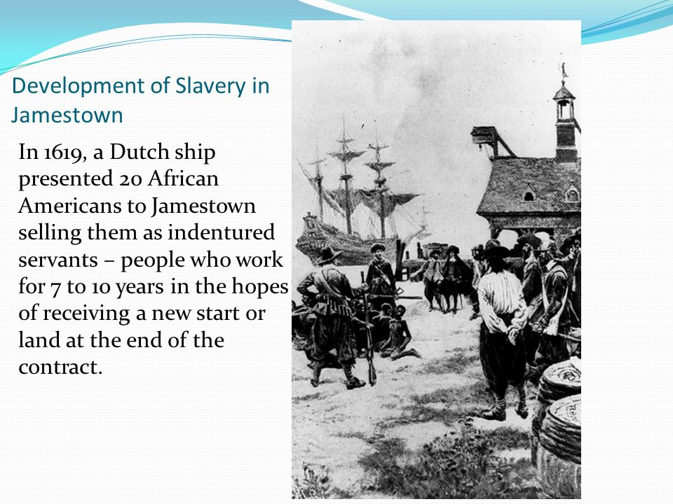Development of Slavery in Jamestown In 1619, a Dutch ship presented 20 African Americans to Jamestown selling them as indentured servants – people who