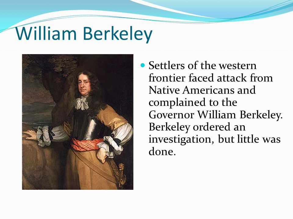 William Berkeley Settlers of the western frontier faced attack from Native Americans and complained to the Governor William Berkeley. Berkeley ordered