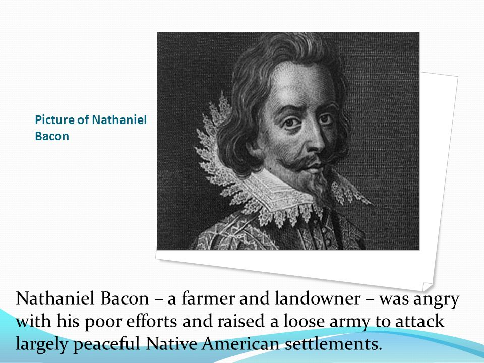 Picture of Nathaniel Bacon Nathaniel Bacon – a farmer and landowner – was angry with his poor efforts and raised a loose army to attack largely peacef