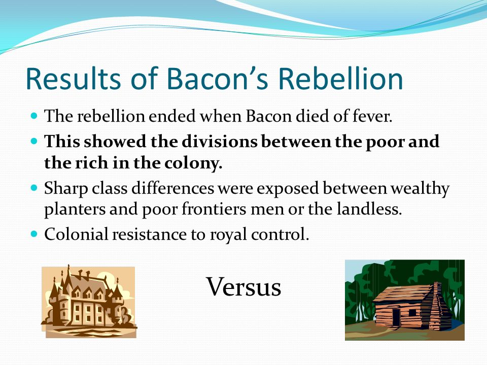 Results of Bacons Rebellion The rebellion ended when Bacon died of fever. This showed the divisions between the poor and the rich in the colony. Sharp
