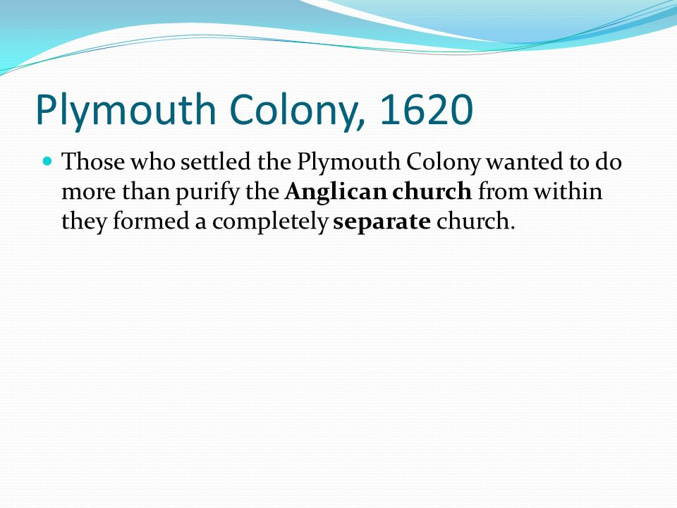 Plymouth Colony, 1620 Those who settled the Plymouth Colony wanted to do more than purify the Anglican church from within they formed a completely sep
