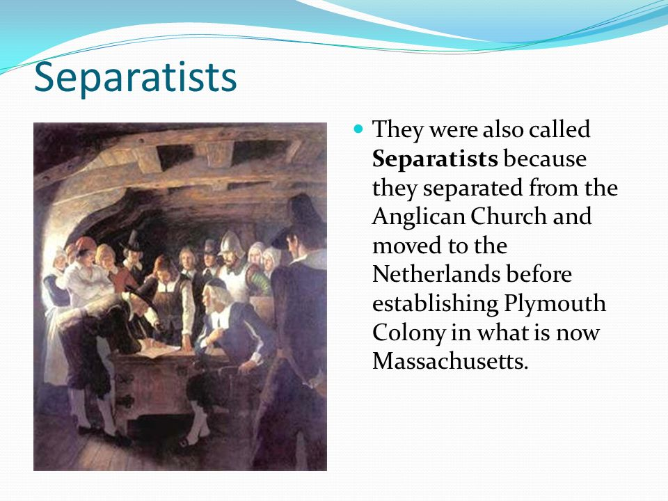 Separatists They were also called Separatists because they separated from the Anglican Church and moved to the Netherlands before establishing Plymout