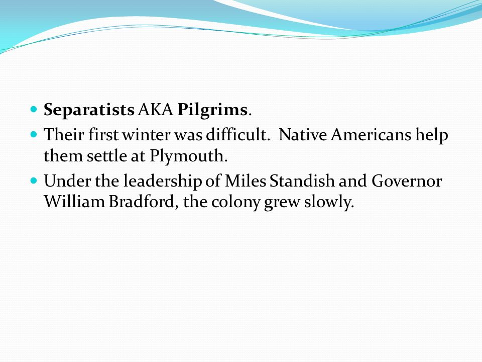 Separatists AKA Pilgrims. Their first winter was difficult. Native Americans help them settle at Plymouth. Under the leadership of Miles Standish and