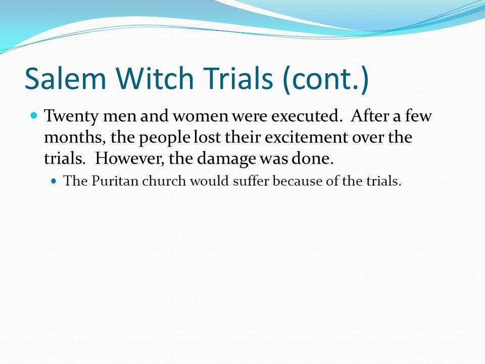 Salem Witch Trials (cont.) Twenty men and women were executed. After a few months, the people lost their excitement over the trials. However, the dama