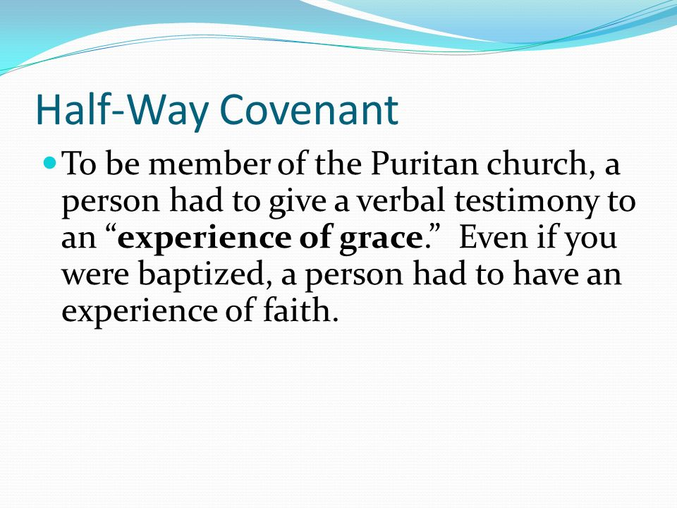 Half-Way Covenant To be member of the Puritan church, a person had to give a verbal testimony to an experience of grace. Even if you were baptized, a