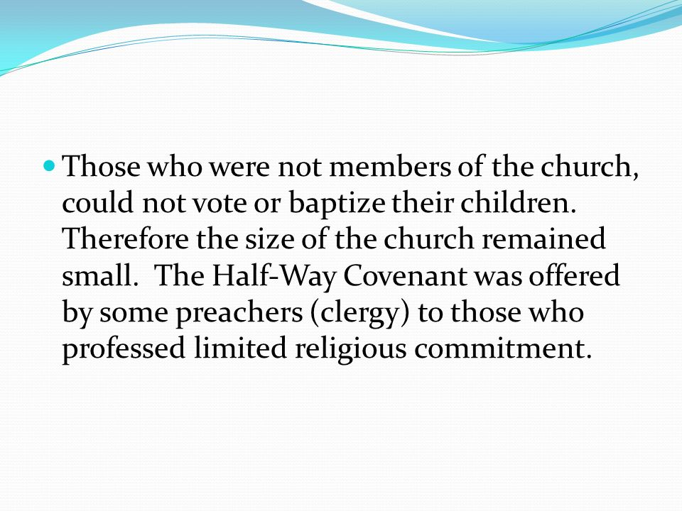 Those who were not members of the church, could not vote or baptize their children. Therefore the size of the church remained small. The Half-Way Cove