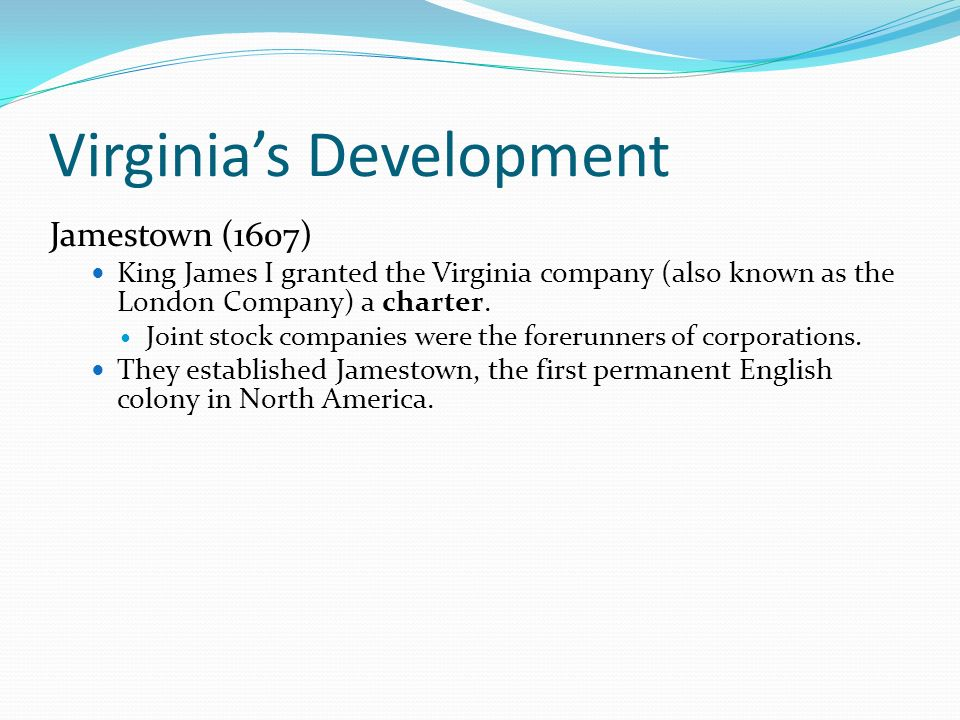 Virginias Development Jamestown (1607) King James I granted the Virginia company (also known as the London Company) a charter. Joint stock companies w