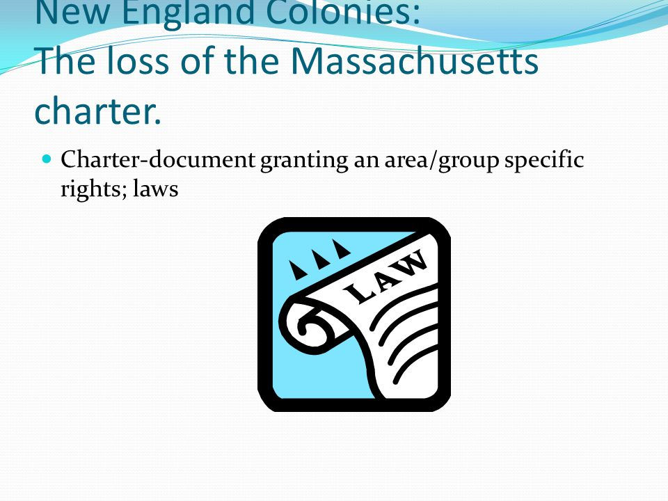 New England Colonies: The loss of the Massachusetts charter. Charter-document granting an area/group specific rights; laws