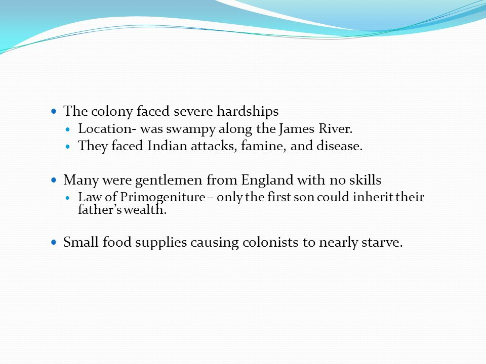 The colony faced severe hardships Location- was swampy along the James River. They faced Indian attacks, famine, and disease. Many were gentlemen from