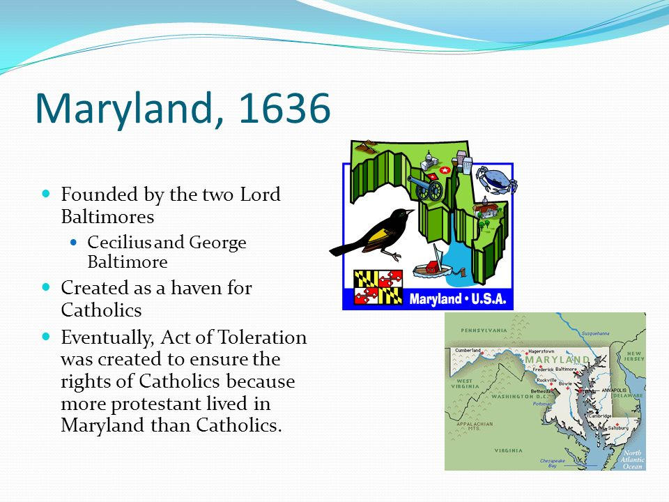 Maryland, 1636 Founded by the two Lord Baltimores Cecilius and George Baltimore Created as a haven for Catholics Eventually, Act of Toleration was cre